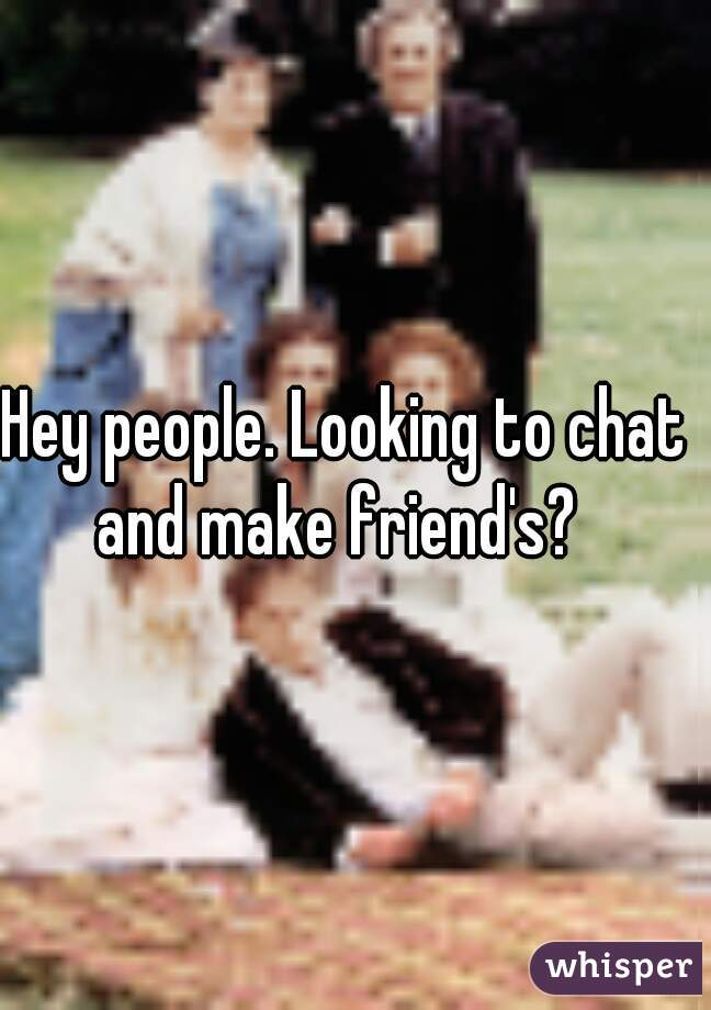 Hey people. Looking to chat and make friend's?