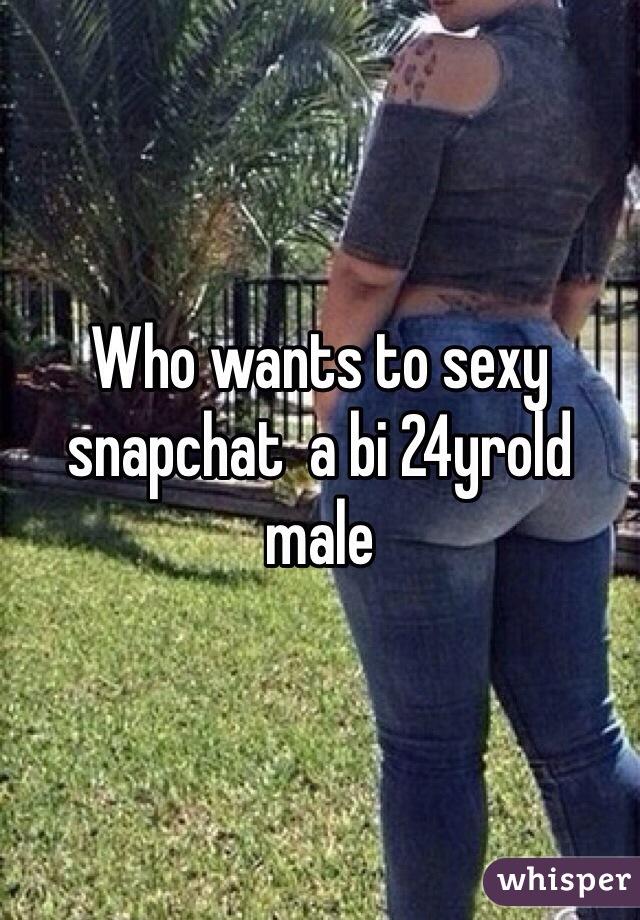 Who wants to sexy snapchat  a bi 24yrold male