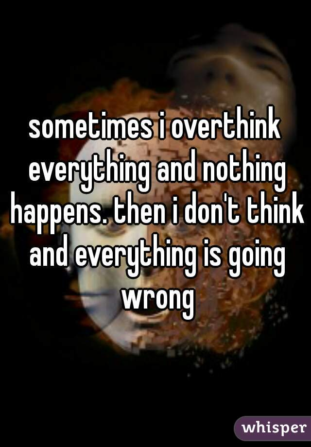 sometimes i overthink everything and nothing happens. then i don't think and everything is going wrong