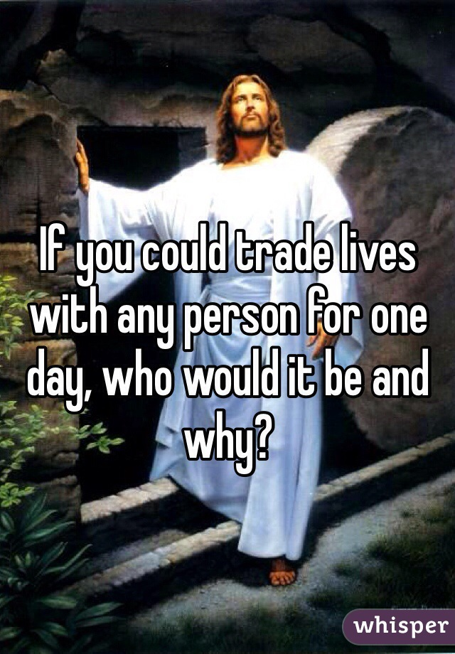 If you could trade lives with any person for one day, who would it be and why?