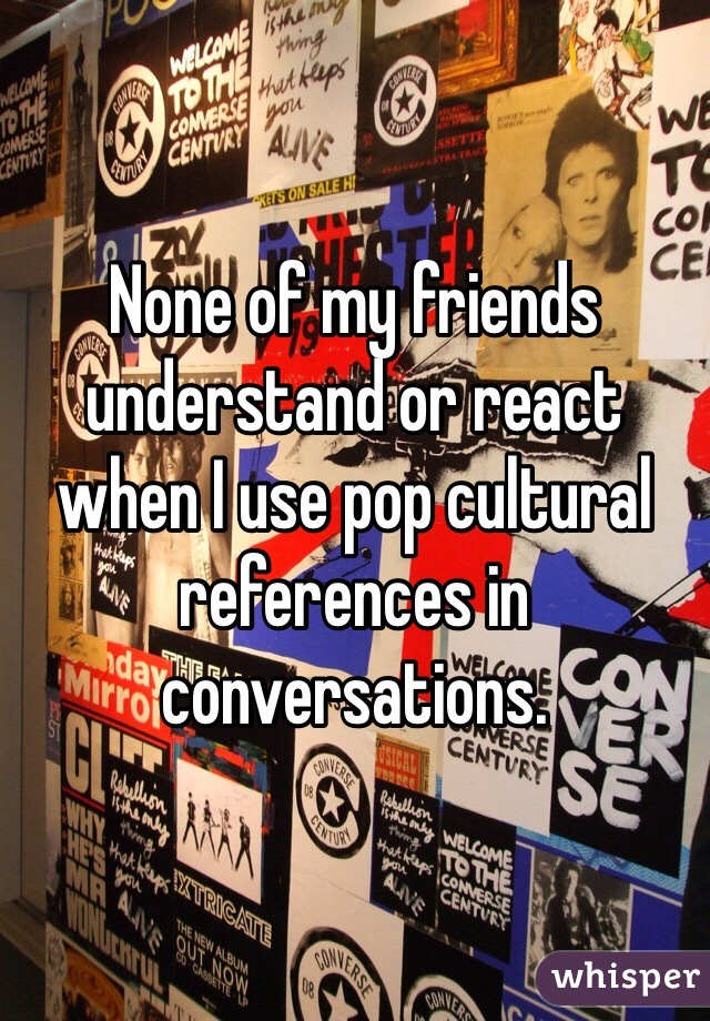 None of my friends understand or react when I use pop cultural references in conversations.