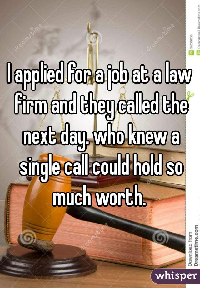 I applied for a job at a law firm and they called the next day. who knew a single call could hold so much worth.