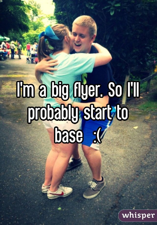 I'm a big flyer. So I'll probably start to base  :(