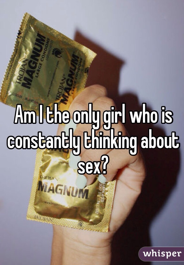 Am I the only girl who is constantly thinking about sex?