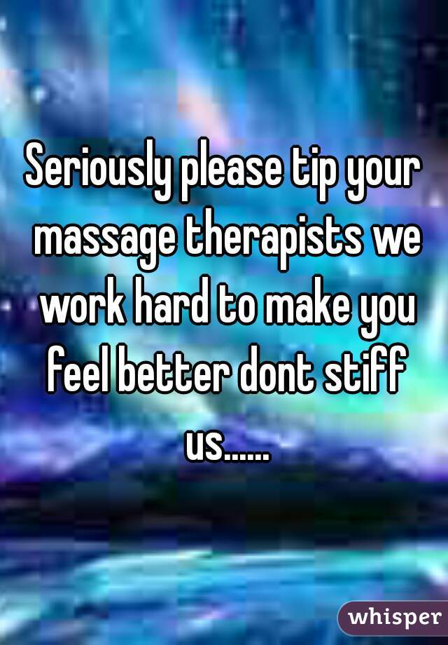 Seriously please tip your massage therapists we work hard to make you feel better dont stiff us......