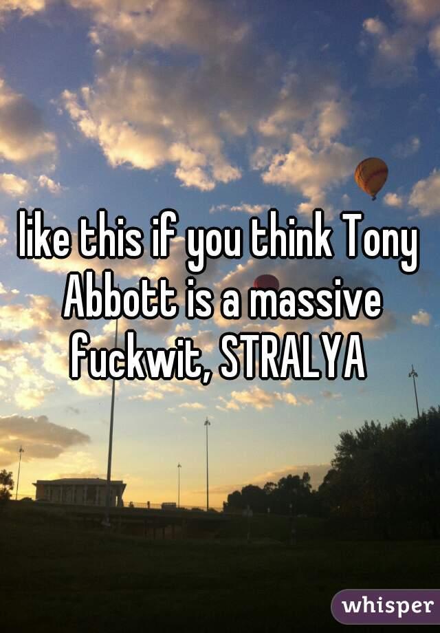like this if you think Tony Abbott is a massive fuckwit, STRALYA