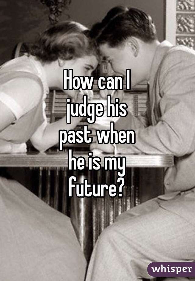 How can I  judge his  past when  he is my  future?