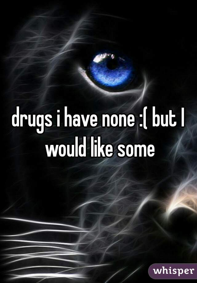 drugs i have none :( but I would like some
