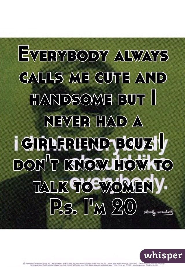 Everybody always calls me cute and handsome but I never had a girlfriend bcuz I don't know how to talk to women  P.s. I'm 20