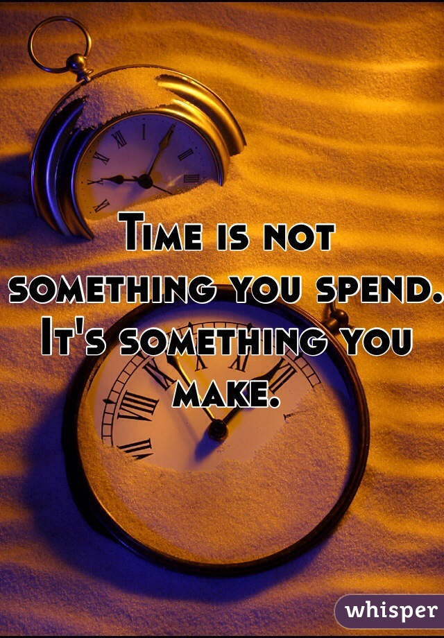 Time is not something you spend. It's something you make.
