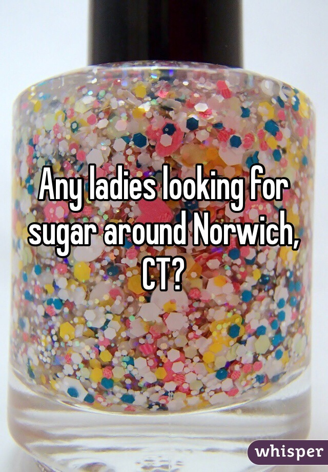 Any ladies looking for sugar around Norwich, CT?