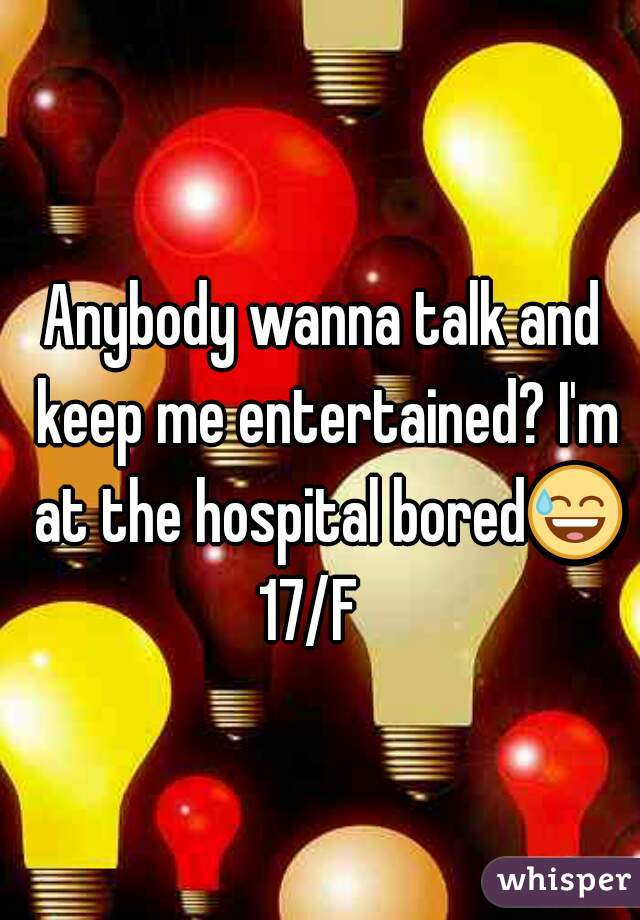 Anybody wanna talk and keep me entertained? I'm at the hospital bored😅  17/F