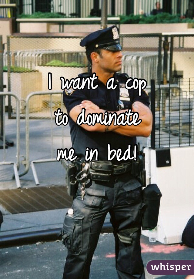 I want a cop  to dominate  me in bed!