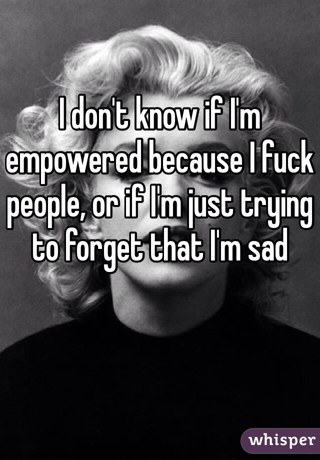 I don't know if I'm empowered because I fuck people, or if I'm just trying to forget that I'm sad