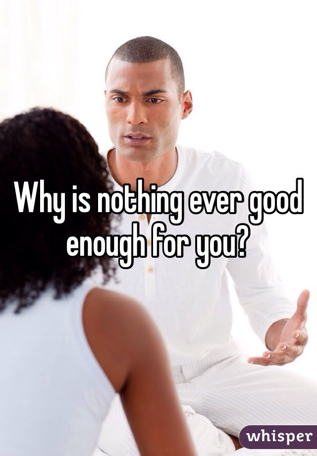 Why is nothing ever good enough for you?