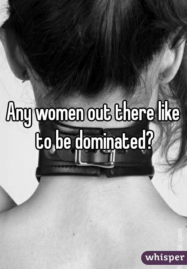 Any women out there like to be dominated?