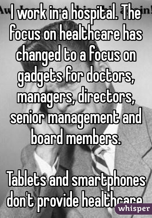 I work in a hospital. The focus on healthcare has changed to a focus on gadgets for doctors, managers, directors, senior management and board members.  Tablets and smartphones don't provide healthcare.