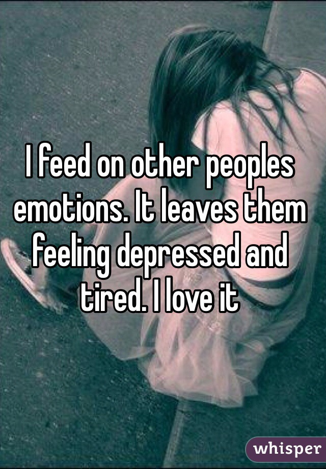 I feed on other peoples emotions. It leaves them feeling depressed and tired. I love it