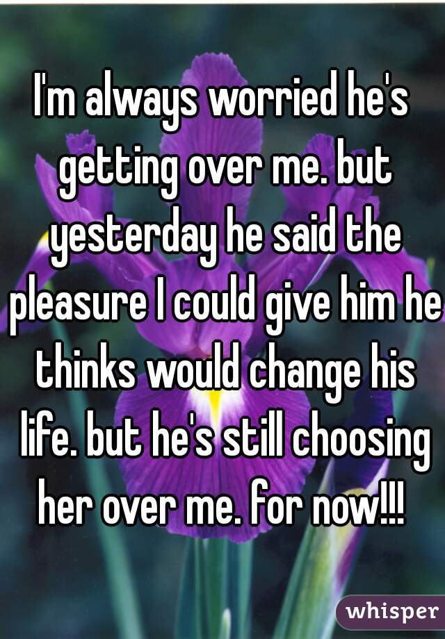 I'm always worried he's getting over me. but yesterday he said the pleasure I could give him he thinks would change his life. but he's still choosing her over me. for now!!!
