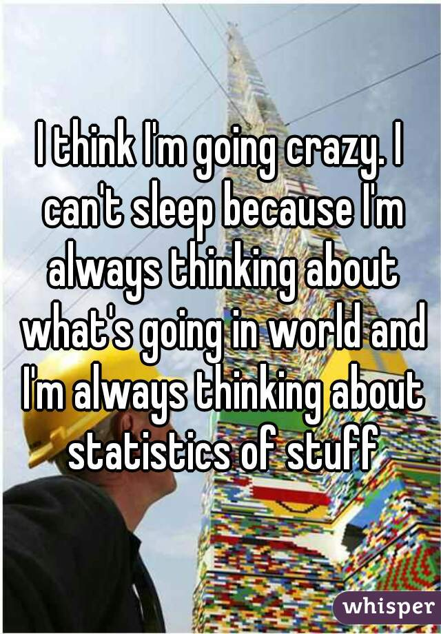 I think I'm going crazy. I can't sleep because I'm always thinking about what's going in world and I'm always thinking about statistics of stuff