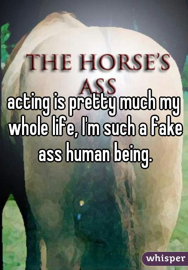 acting is pretty much my whole life, I'm such a fake ass human being.
