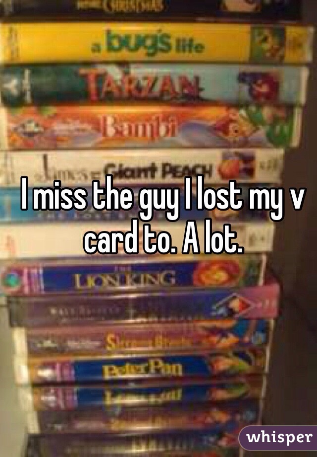 I miss the guy I lost my v card to. A lot.
