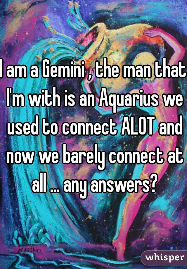 I am a Gemini , the man that I'm with is an Aquarius we used to connect ALOT and now we barely connect at all ... any answers?