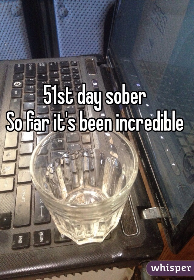 51st day sober So far it's been incredible