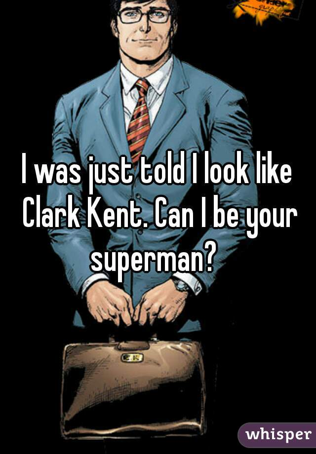 I was just told I look like Clark Kent. Can I be your superman?