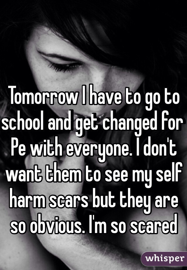 Tomorrow I have to go to school and get changed for Pe with everyone. I don't want them to see my self harm scars but they are so obvious. I'm so scared