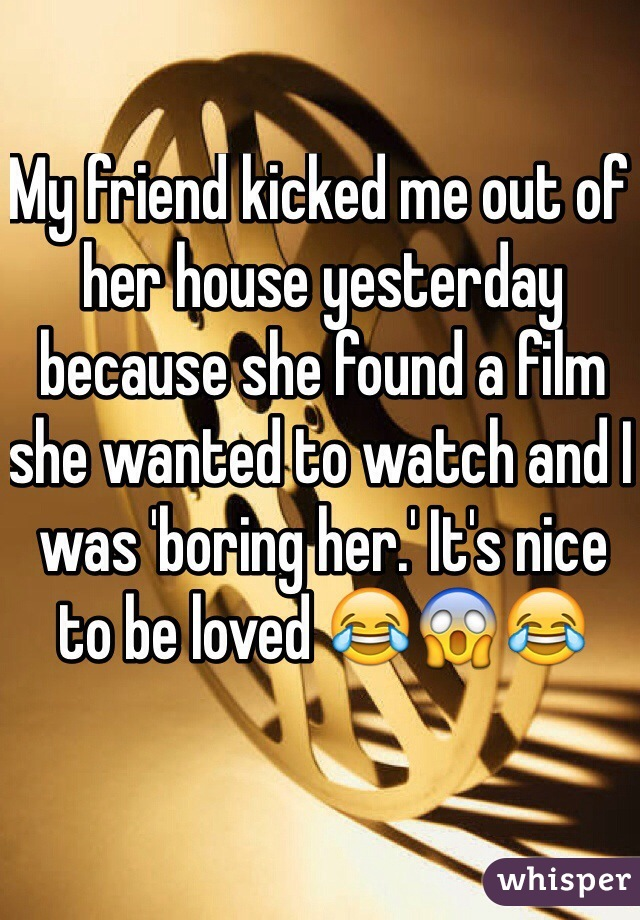 My friend kicked me out of her house yesterday because she found a film she wanted to watch and I was 'boring her.' It's nice to be loved 😂😱😂