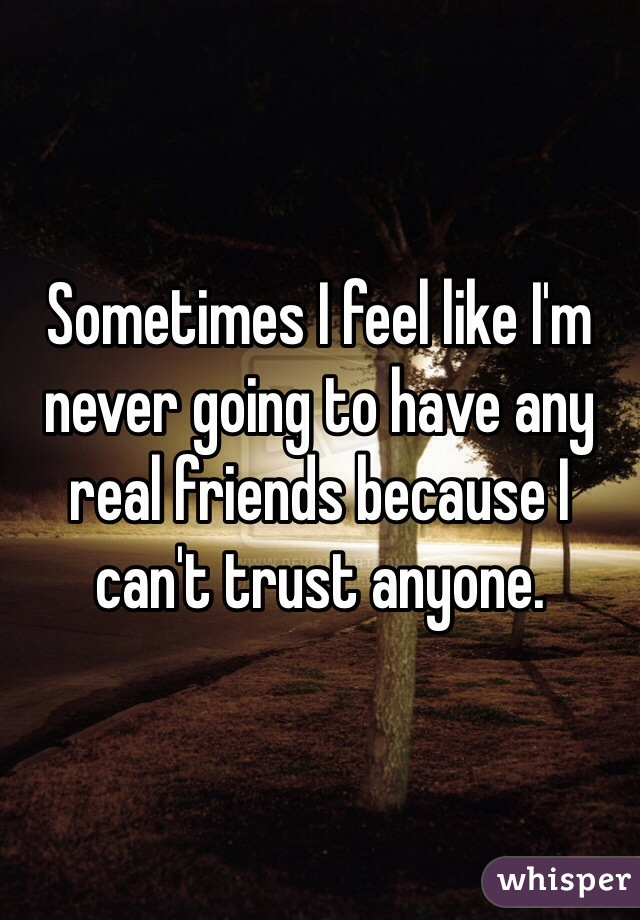 Sometimes I feel like I'm never going to have any real friends because I can't trust anyone.