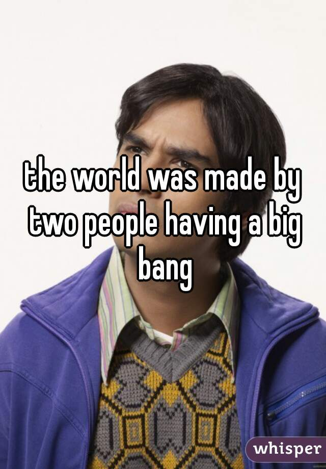 the world was made by two people having a big bang