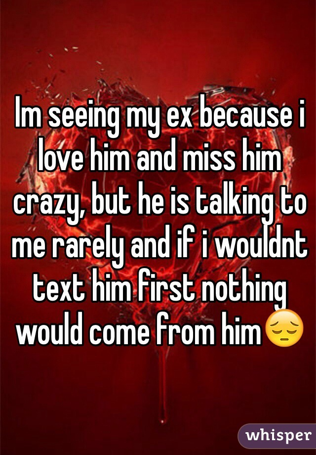 Im seeing my ex because i love him and miss him crazy, but he is talking to me rarely and if i wouldnt text him first nothing would come from him😔