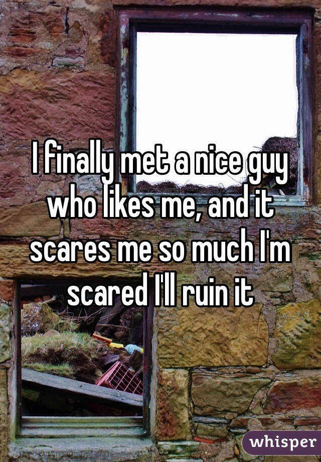 I finally met a nice guy who likes me, and it scares me so much I'm scared I'll ruin it