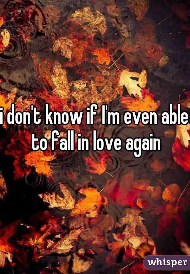 i don't know if I'm even able to fall in love again