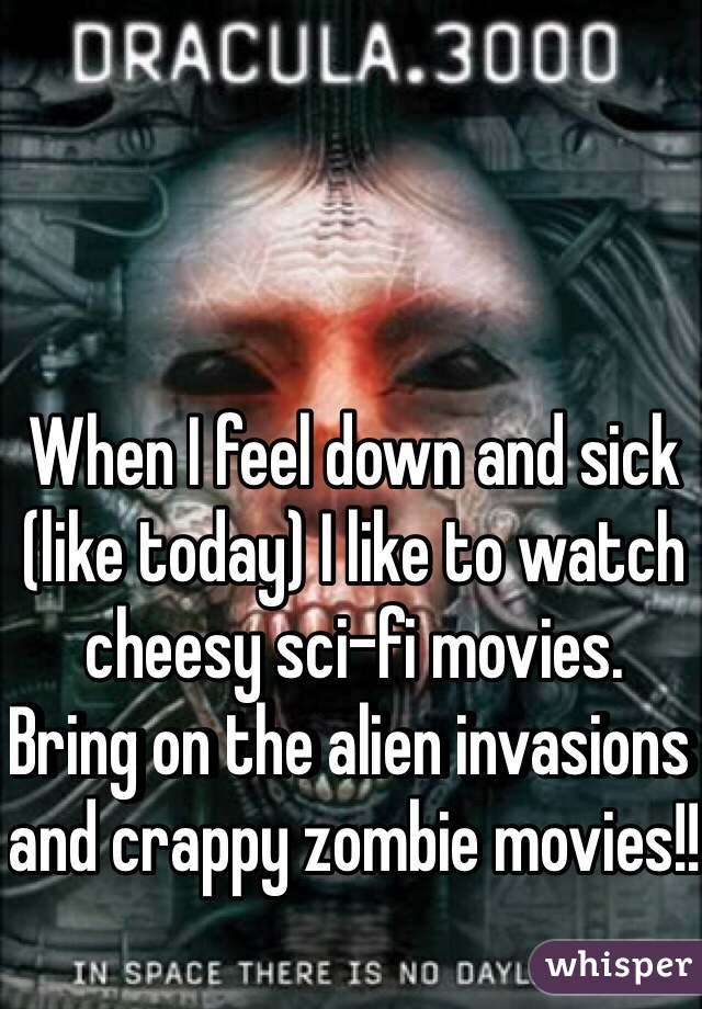 When I feel down and sick (like today) I like to watch cheesy sci-fi movies.  Bring on the alien invasions and crappy zombie movies!!