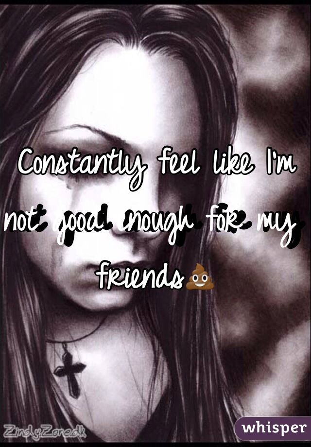 Constantly feel like I'm not good enough for my friends💩