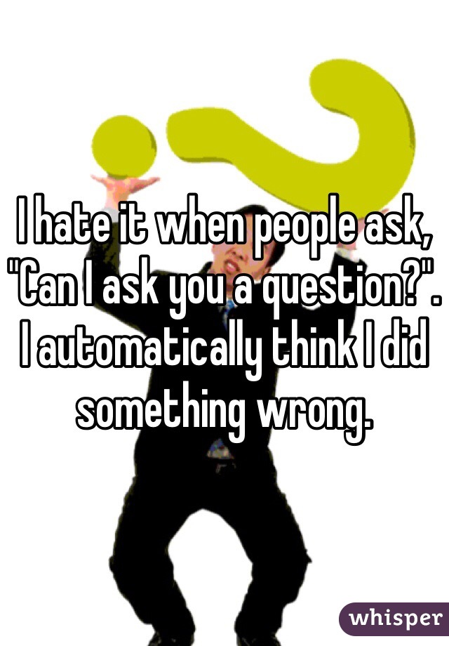 """I hate it when people ask, """"Can I ask you a question?"""". I automatically think I did something wrong."""