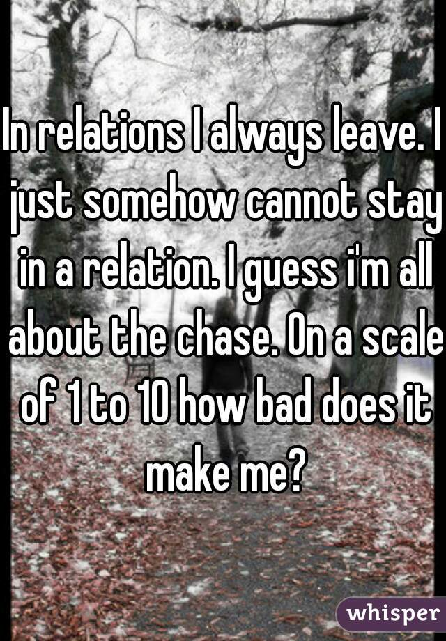 In relations I always leave. I just somehow cannot stay in a relation. I guess i'm all about the chase. On a scale of 1 to 10 how bad does it make me?