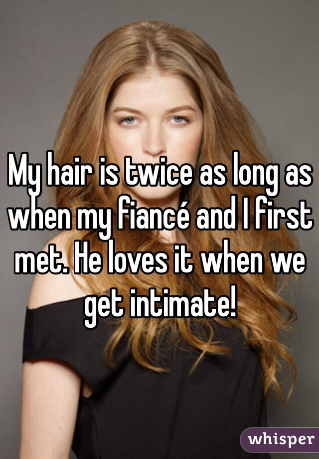 My hair is twice as long as when my fiancé and I first met. He loves it when we get intimate!