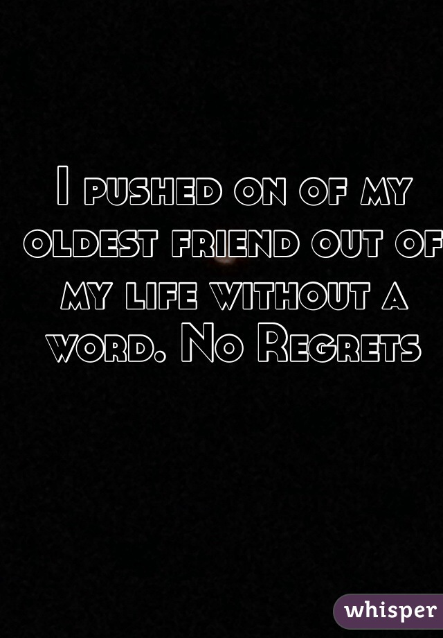 I pushed on of my oldest friend out of my life without a word. No Regrets
