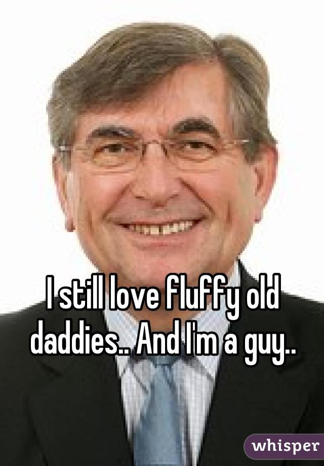 I still love fluffy old daddies.. And I'm a guy..
