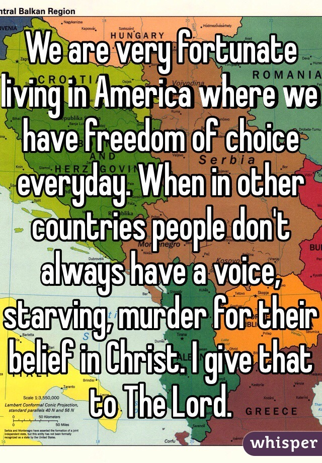 We are very fortunate living in America where we have freedom of choice everyday. When in other countries people don't always have a voice, starving, murder for their belief in Christ. I give that to The Lord.