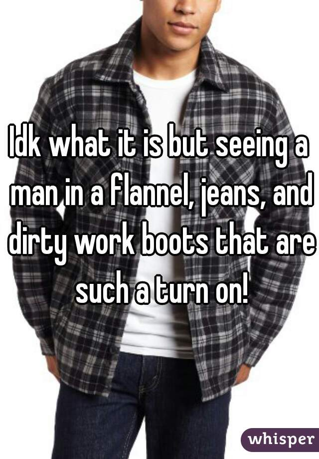 Idk what it is but seeing a man in a flannel, jeans, and dirty work boots that are such a turn on!