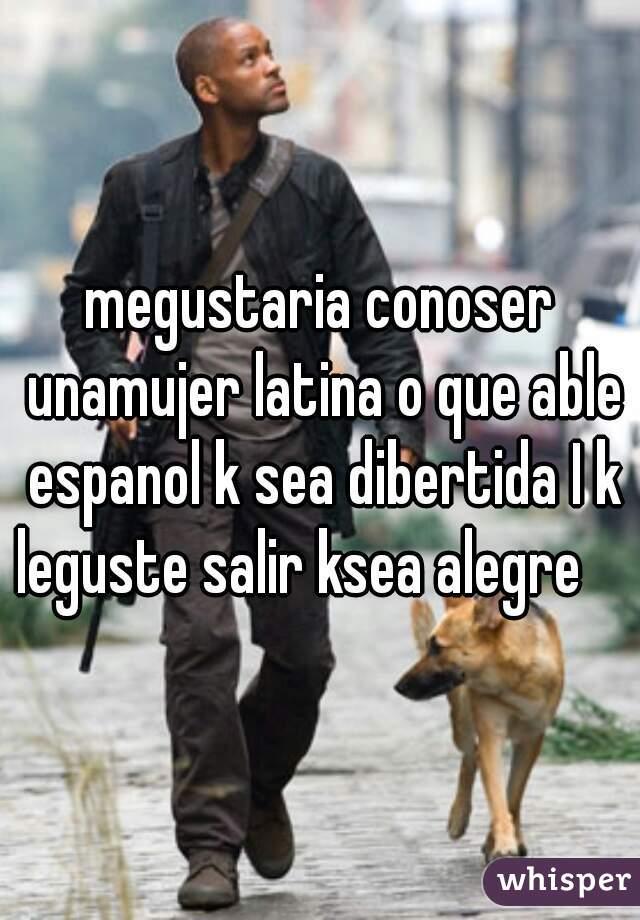 megustaria conoser unamujer latina o que able espanol k sea dibertida I k leguste salir ksea alegre