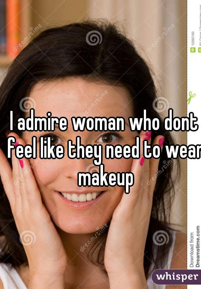 I admire woman who dont feel like they need to wear makeup