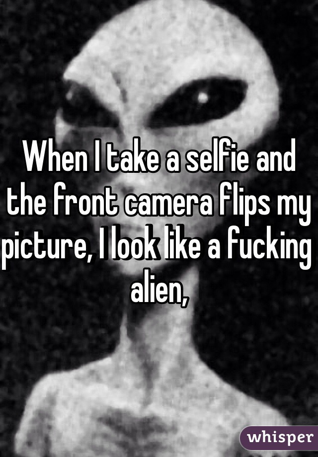 When I take a selfie and the front camera flips my picture, I look like a fucking alien,