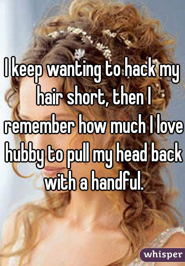 I keep wanting to hack my hair short, then I remember how much I love hubby to pull my head back with a handful.