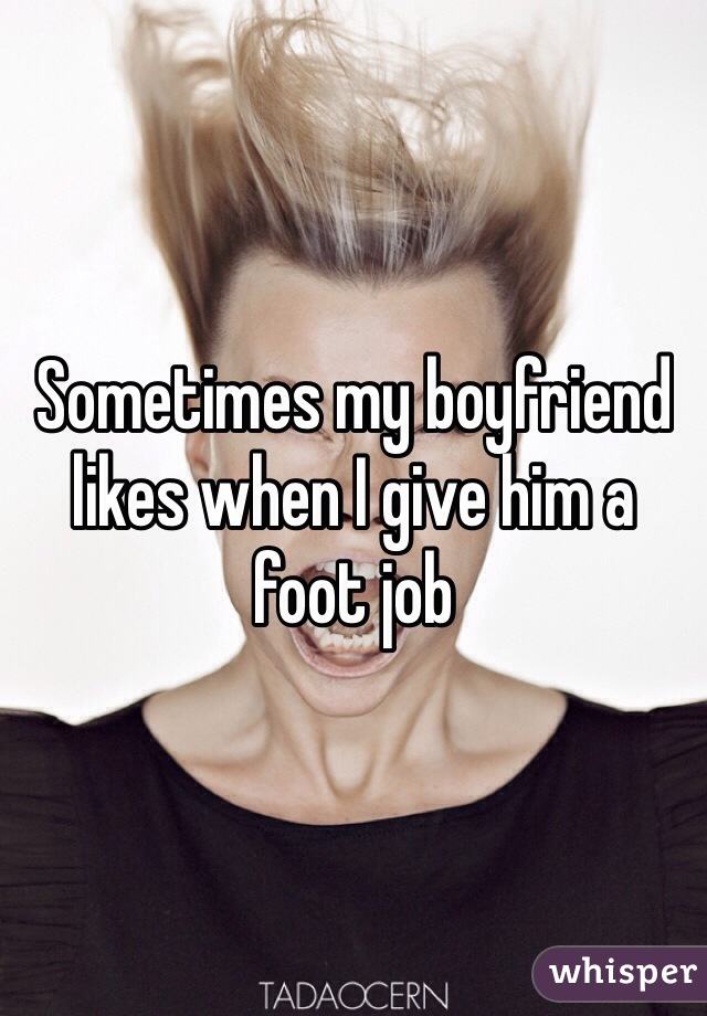 Sometimes my boyfriend likes when I give him a foot job